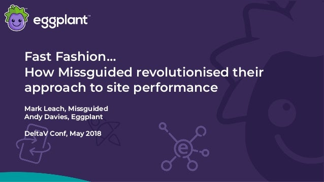 Fast Fashion… How Missguided revolutionised their approach to site performance Mark Leach, Missguided Andy Davies, Eggplan...
