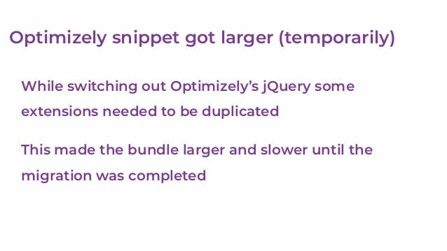 Optimizely needs careful management Easy to blow-up the script size Optimizely are working on features to help They also c...
