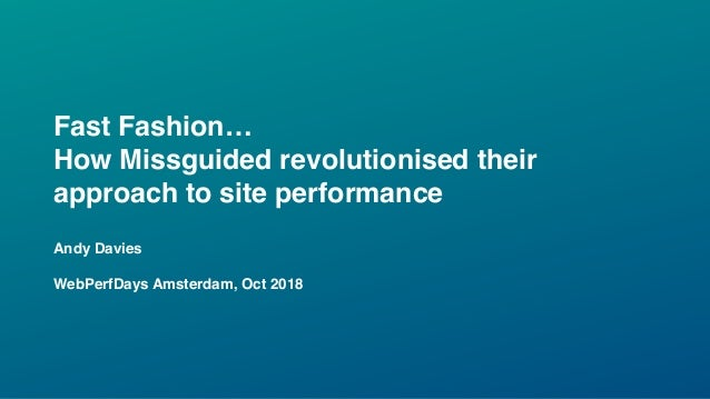 Fast Fashion… How Missguided revolutionised their approach to site performance Andy Davies WebPerfDays Amsterdam, Oct 2018