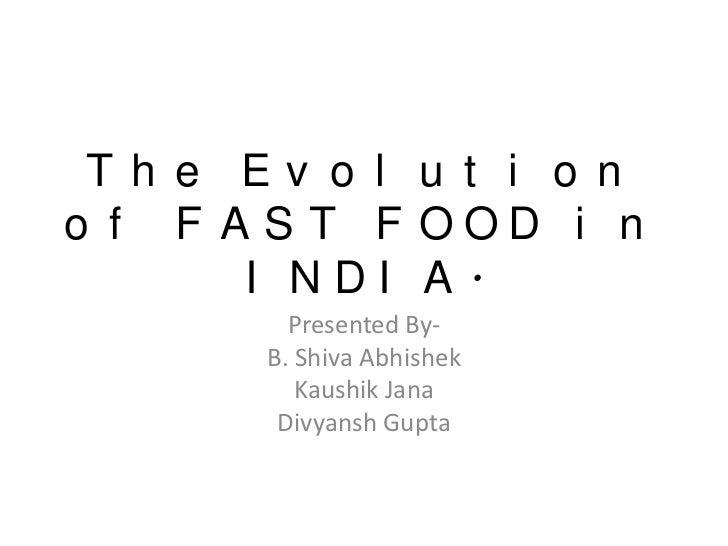 Th e Ev o l u t i o no f F A S T F OOD i n       I NDI A.         Presented By-       B. Shiva Abhishek          Kaushik J...