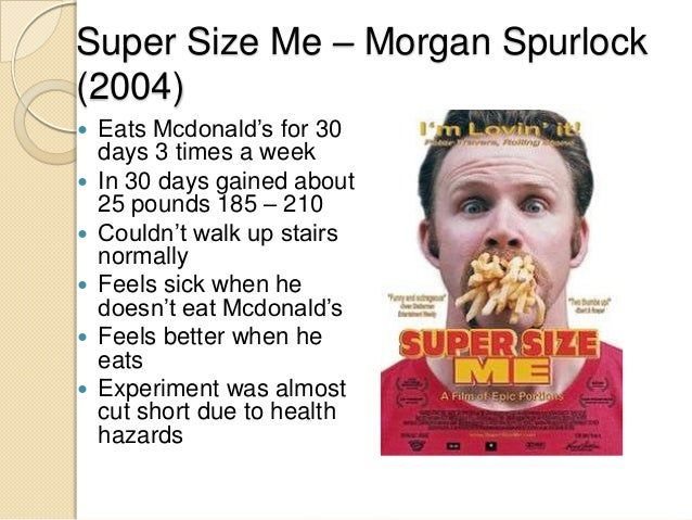with reference to morgan spurlocks supersize Super size me — a film by morgan spurlock apr 30, 2011 bobbie hasselbring comments off on super size me — a film by morgan spurlock morgan spurlock's 2004 film, super size me, is an irreverent look at the fast food industry and it's an eye-opener.