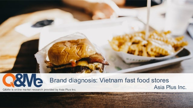 Q&Me is online market research provided by Asia Plus Inc. Asia Plus Inc. Brand diagnosis: Vietnam fast food stores
