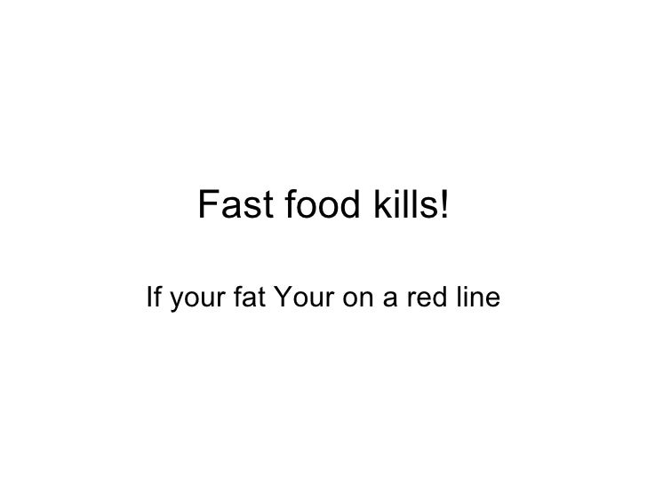 Fast food kills! If your fat Your on a red line