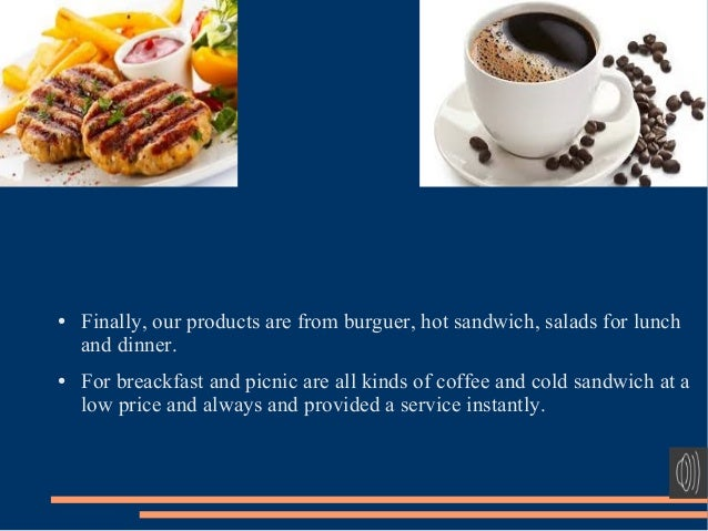 ● Finally, our products are from burguer, hot sandwich, salads for lunch and dinner. ● For breackfast and picnic are all k...