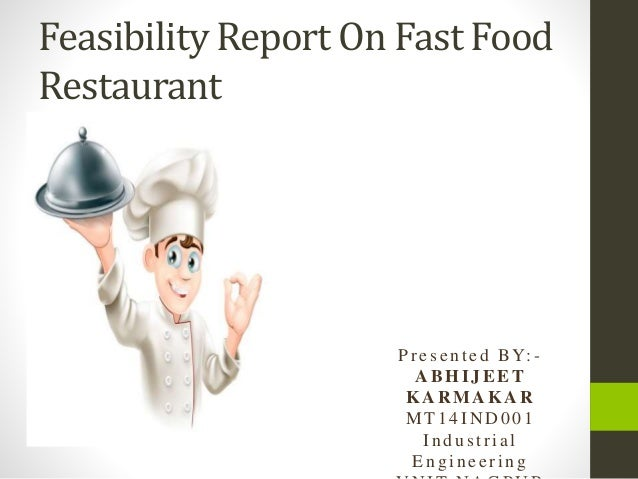 Feasibility Report On Fast Food Restaurant Pr esen ted BY: - A BHIJ EET KA R M A KA R MT1 4 I N D 0 01 In d u strial En g ...