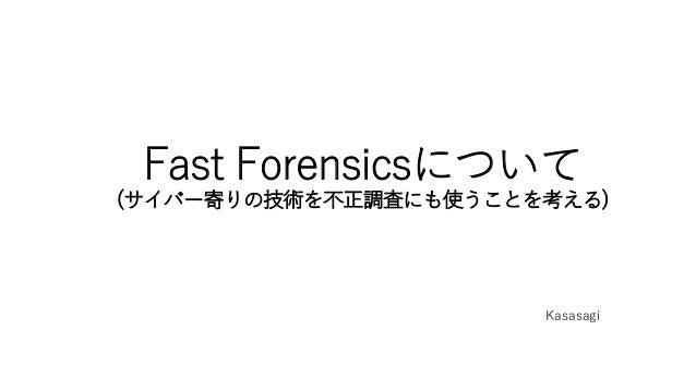 Fast Forensicsについて (サイバー寄りの技術を不正調査にも使うことを考える) Kasasagi
