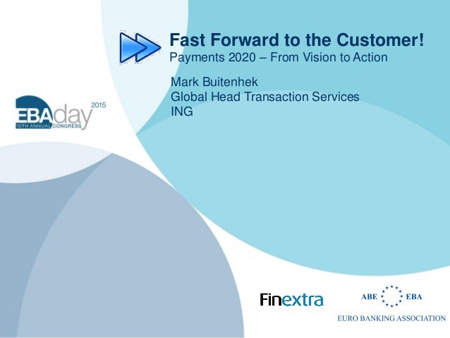 Fast Forward to the Customer! Payments 2020 – From Vision to Action Mark Buitenhek Global Head Transaction Services ING
