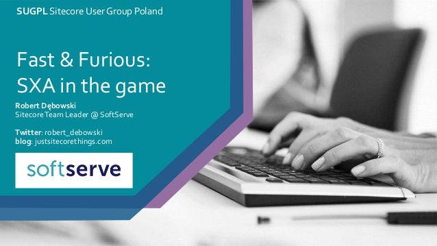 SUGPL Sitecore User Group Poland Fast & Furious: SXA in the game Robert Dębowski SitecoreTeam Leader @ SoftServe Twitter: ...