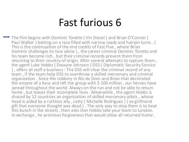 Fast furious 6 The film begins with Dominic Toretto ( Vin Diesel ) and Brian O'Conner ( Paul Walker ) betting on a race fi...