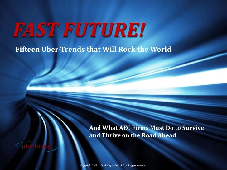 FAST FUTURE!Fifteen Uber-Trends that Will Rock the World                          And What AEC Firms Must Do to Survive   ...