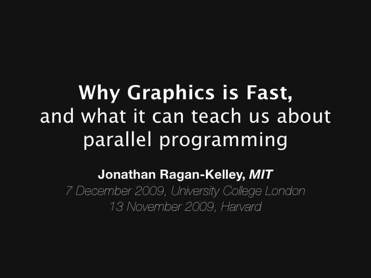 Why Graphics is Fast, and what it can teach us about     parallel programming       Jonathan Ragan-Kelley, MIT  7 December...