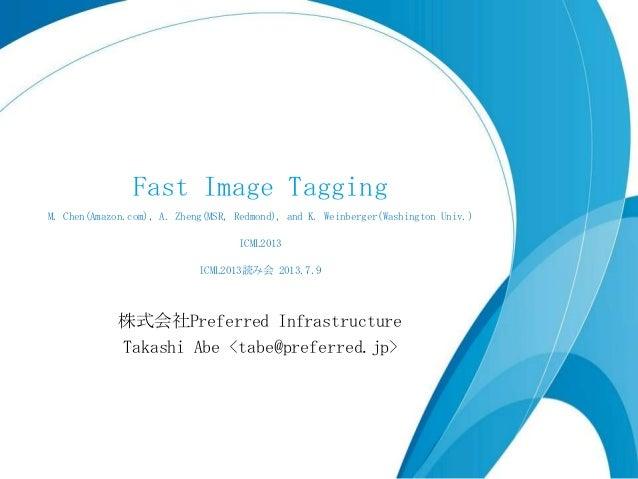 Fast Image Tagging M. Chen(Amazon.com), A. Zheng(MSR, Redmond), and K. Weinberger(Washington Univ.) ICML2013 ICML2013読み会 2...
