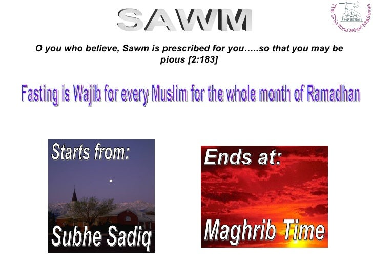 O you who believe, Sawm is prescribed for you…..so that you may be pious [2:183] Subhe Sadiq Maghrib Time Starts from: End...