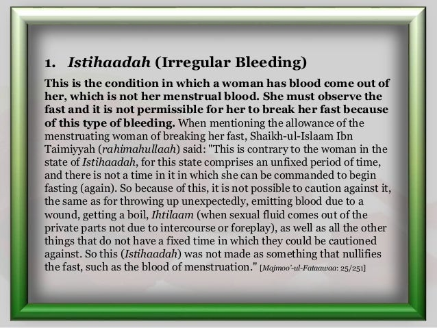 1. Istihaadah (Irregular Bleeding) This is the condition in which a woman has blood come out of her, which is not her mens...