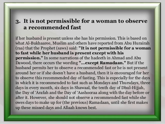 3. It is not permissible for a woman to observe a recommended fast if her husband is present unless she has his permission...