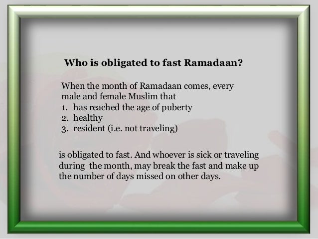 When the month of Ramadaan comes, every male and female Muslim that 1. has reached the age of puberty 2. healthy 3. reside...