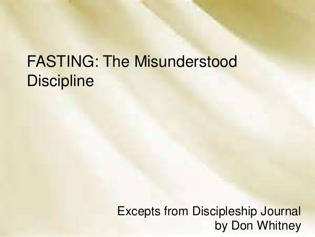 FASTING: The Misunderstood Discipline o  Excepts from Discipleship Journal by Don Whitney