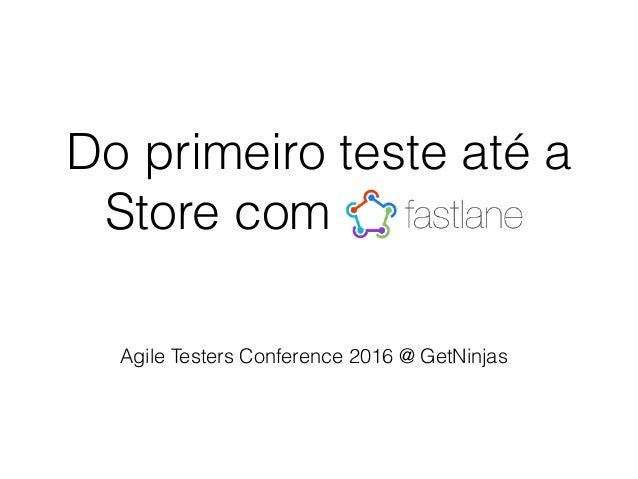 Do primeiro teste até a Store com Fastlane Agile Testers Conference 2016 @ GetNinjas