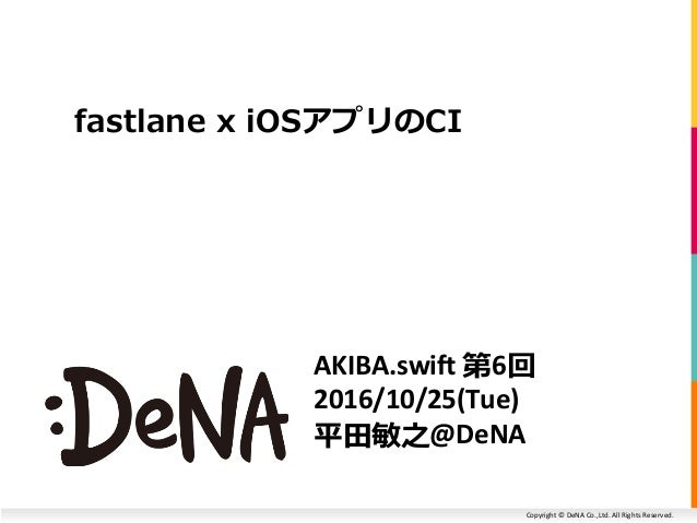 Copyright © DeNA Co.,Ltd. All Rights Reserved. AKIBA.swift 第6回 2016/10/25(Tue) 平田敏之@DeNA fastlane x iOSアプリのCI