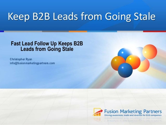 Keep B2B Leads from Going Stale Fast Lead Follow Up Keeps B2B Leads from Going Stale Christopher Ryan info@fusionmarketing...
