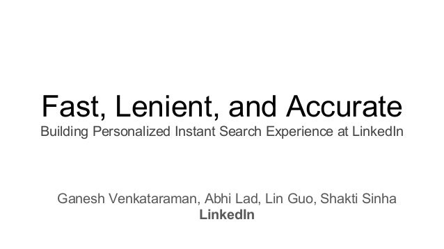 Fast, Lenient, and Accurate Building Personalized Instant Search Experience at LinkedIn Ganesh Venkataraman, Abhi Lad, Lin...