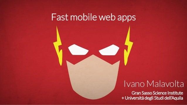 Gran Sasso Science Institute + Università degli Studi dell'Aquila Ivano Malavolta Fast mobile web apps