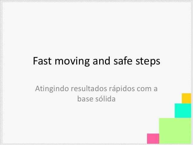 Fast moving and safe stepsAtingindo resultados rápidos com a            base sólida