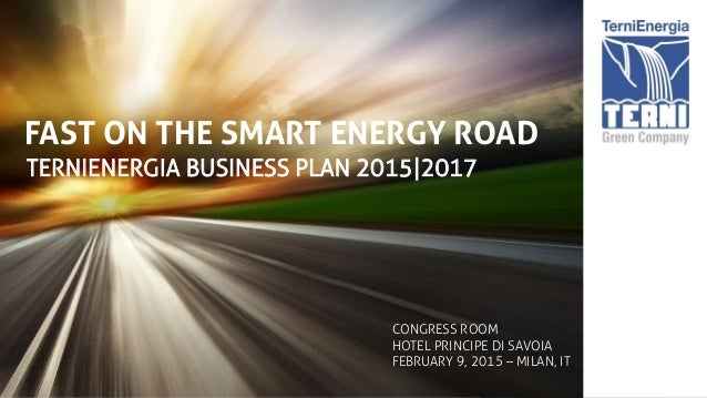 FAST ON THE SMART ENERGY ROAD TERNIENERGIA BUSINESS PLAN 2015|2017 CONGRESS ROOM HOTEL PRINCIPE DI SAVOIA FEBRUARY 9, 2015...