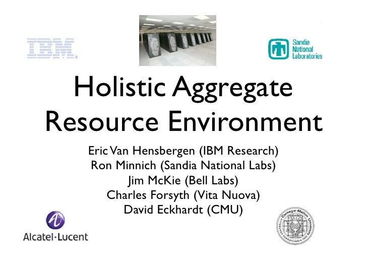 Holistic Aggregate Resource Environment    Eric Van Hensbergen (IBM Research)    Ron Minnich (Sandia National Labs)       ...