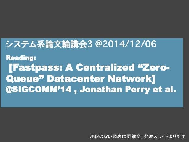 """システム系論文輪講会3 @2014/12/06  Reading:  [Fastpass: A Centralized """"Zero-  Queue"""" Datacenter Network]  @SIGCOMM'14 , Jonathan Per..."""
