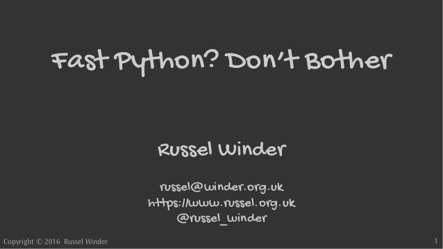Copyright © 2016 Russel Winder 1 Fast Python? Don't Bother Russel Winder russel@winder.org.uk https://www.russel.org.uk @r...
