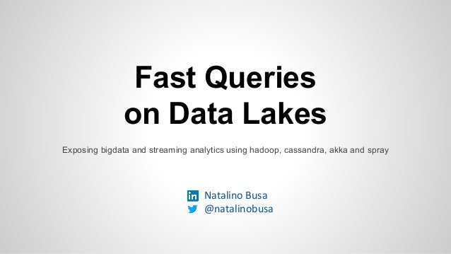 Fast Queries on Data Lakes Exposing bigdata and streaming analytics using hadoop, cassandra, akka and spray Natalino Busa ...