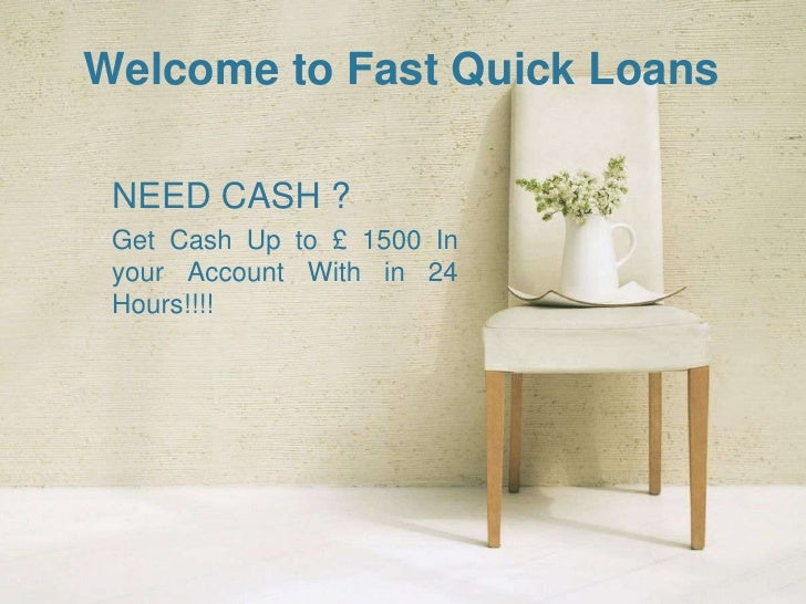 Welcome to Fast Quick Loans NEED CASH ? Get Cash Up to £ 1500 In your Account With in 24 Hours!!!!