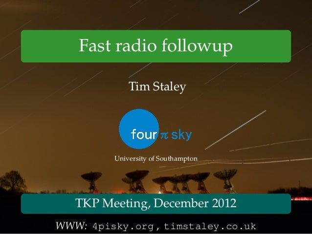 Fast radio followup Tim Staley University of Southampton TKP Meeting, December 2012 WWW: 4pisky.org , timstaley.co.uk