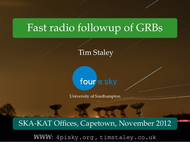 Fast radio followup of GRBs Tim Staley University of Southampton SKA-KAT Offices, Capetown, November 2012 WWW: 4pisky.org ,...