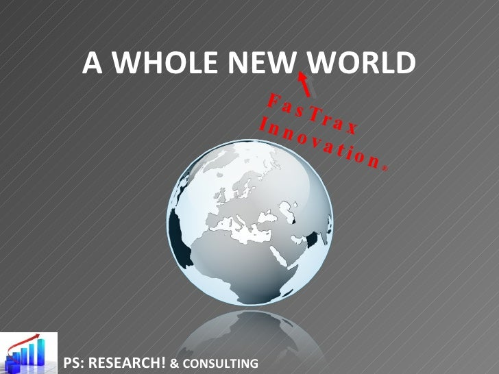 A WHOLE NEW WORLD PS: RESEARCH!  & CONSULTING FasTrax Innovation ®