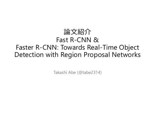 論文紹介 Fast R-CNN & Faster R-CNN: Towards Real-Time Object Detection with Region Proposal Networks Takashi Abe (@tabe2314)