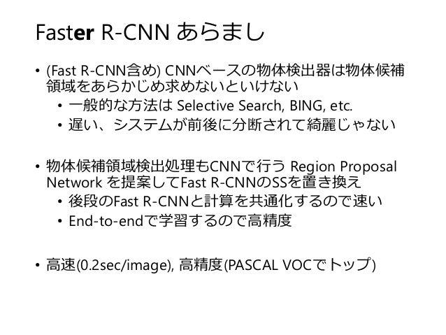 Faster R-CNN あらまし • (Fast R-CNN含め) CNNベースの物体検出器は物体候補 領域をあらかじめ求めないといけない • 一般的な方法は Selective Search, BING, etc. • 遅い、システムが前後...