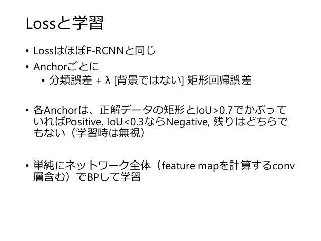 Lossと学習 • LossはほぼF-RCNNと同じ • Anchorごとに • 分類誤差 + λ [背景ではない] 矩形回帰誤差 • 各Anchorは、正解データの矩形とIoU>0.7でかぶって いればPositive, IoU<0.3ならN...