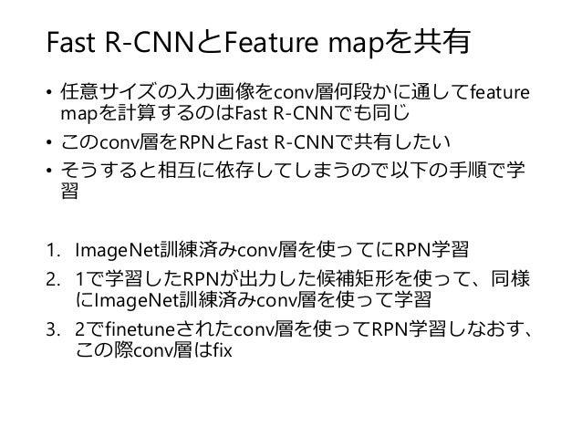 Fast R-CNNとFeature mapを共有 • 任意サイズの入力画像をconv層何段かに通してfeature mapを計算するのはFast R-CNNでも同じ • このconv層をRPNとFast R-CNNで共有したい • そうすると...