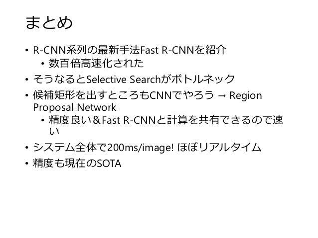 まとめ • R-CNN系列の最新手法Fast R-CNNを紹介 • 数百倍高速化された • そうなるとSelective Searchがボトルネック • 候補矩形を出すところもCNNでやろう → Region Proposal Network ...