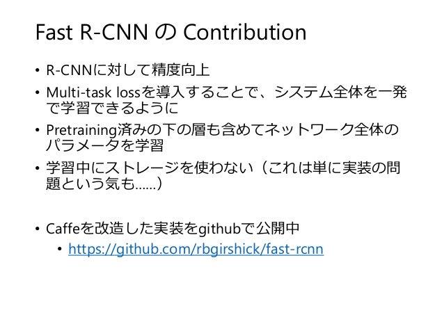 Fast R-CNN の Contribution • R-CNNに対して精度向上 • Multi-task lossを導入することで、システム全体を一発 で学習できるように • Pretraining済みの下の層も含めてネットワーク全体の パ...