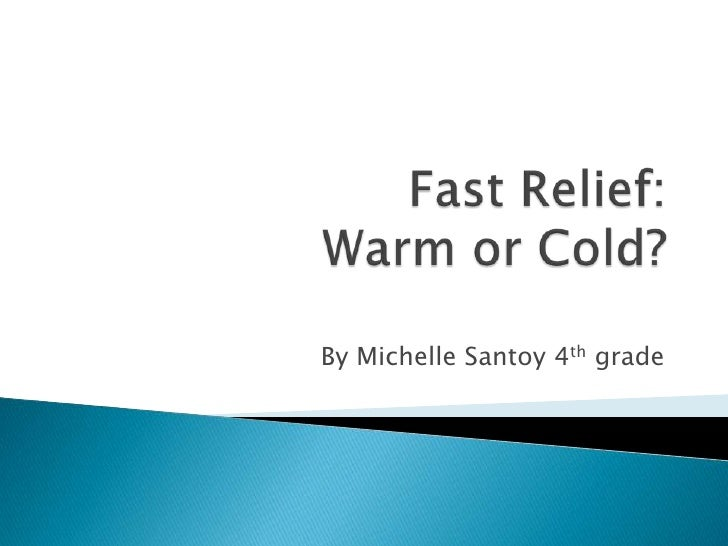 Fast Relief: Warm or Cold?<br />By Michelle Santoy 4th grade<br />