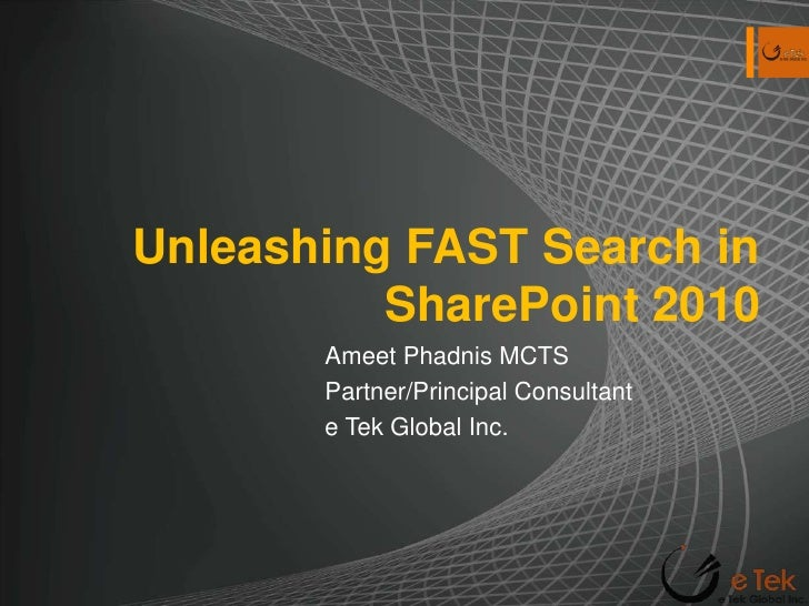 Unleashing FAST Search in SharePoint 2010<br />Ameet Phadnis MCTS<br />Partner/Principal Consultant <br />e Tek Global Inc...