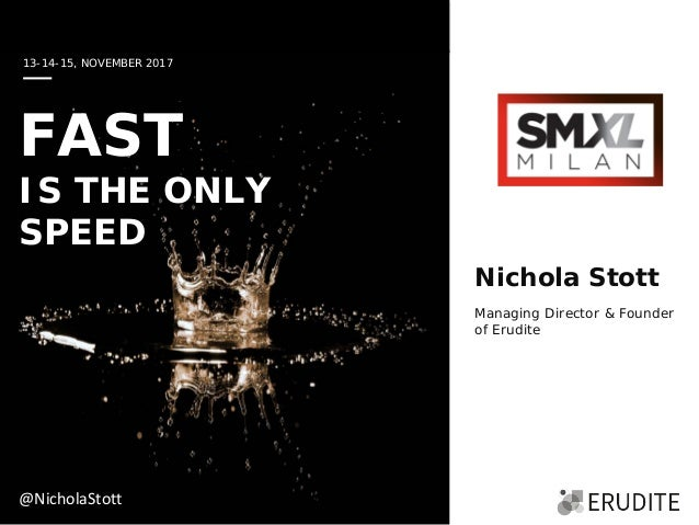 13-14-15, NOVEMBER 2017 FAST IS THE ONLY SPEED Nichola Stott Managing Director & Founder of Erudite @NicholaStott