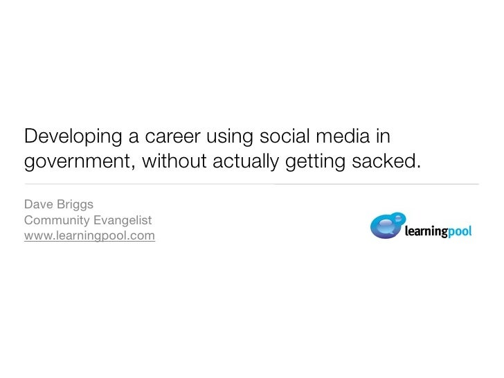 Developing a career using social media in government, without actually getting sacked. Dave Briggs Community Evangelist ww...