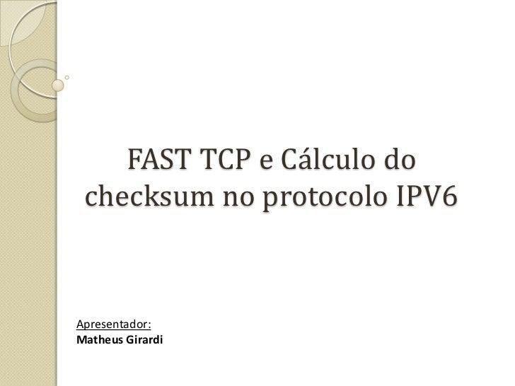 FAST TCP e Cálculo do checksum no protocolo IPV6<br />Apresentador:<br />Matheus Girardi<br />
