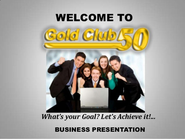 BUSINESS PRESENTATIONWELCOME TOWhat's your Goal? Let's Achieve it!...