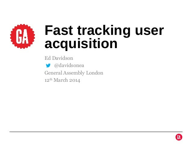 Ed Davidson @ @davidsonea General Assembly London 12th March 2014 Fast tracking user acquisition