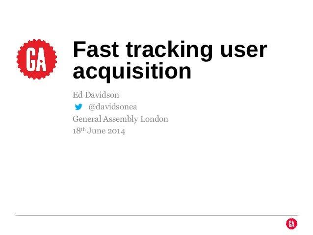 Ed Davidson @ @davidsonea General Assembly London 18th June 2014 Fast tracking user acquisition